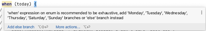 'when' expression on enum is recommended to be exhaustive, add 'Monday', 'Tuesday', 'Wednesday', 'Thursday', 'Saturday', 'Sunday' branches or 'else' branch instead